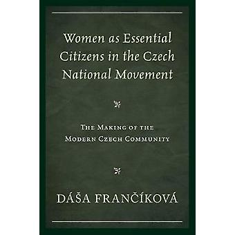 Women as Essential Citizens in the Czech National Movement The Making of the Modern Czech Community by Francikova & Dasa