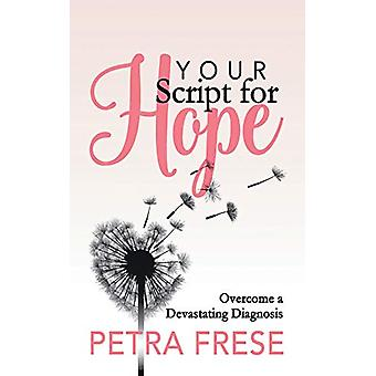 Your Script for Hope - Overcome a Devastating Diagnosis by Petra Frese