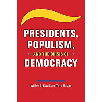 Presidents Populism and the Crisis of Democracy by William G Howell & Terry M Moe
