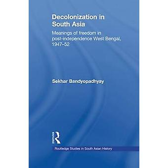 Decolonization in South Asia Meanings of Freedom in PostIndependence West Bengal 194752 by Bandyopadhyay & Sekhar