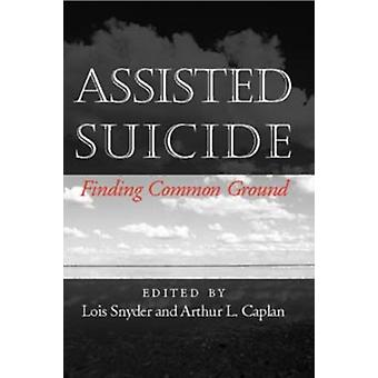 Assisted Suicide Finding Common Ground Medical Ethics by Edited by Arthur Kaplan Edited by Lois Snyder