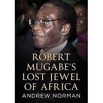 Robert Mugabe's Lost Jewel of Africa by Andrew Norman - 9781781556887