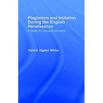 Plagiarism and Imitation During the English Renaissance A Study in Critical Distinctions by White & Harold O.