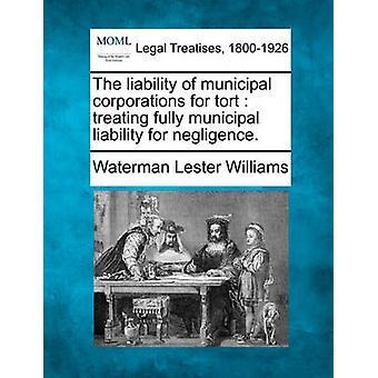 Die Haftung der städtische Korporationen für unerlaubte Handlung vollständig kommunale Haftung für Fahrlässigkeit zu behandeln. von Williams & Waterman Lester
