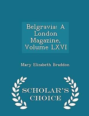 Belgravia A London Magazine Volume LXVI  Scholars Choice Edition by Braddon & Mary Elizabeth