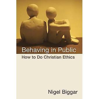 Behaving in Public - How to Do Christian Ethics by Nigel Biggar - 9780