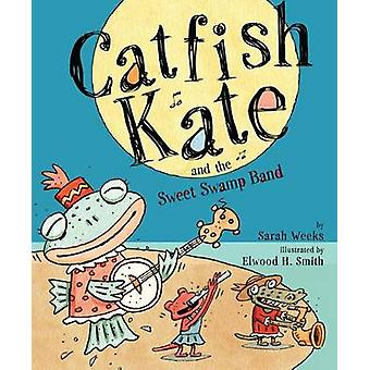 Catfish Kate and the Sweet Swamp Band by Sarah Weeks - Elwood H Smith