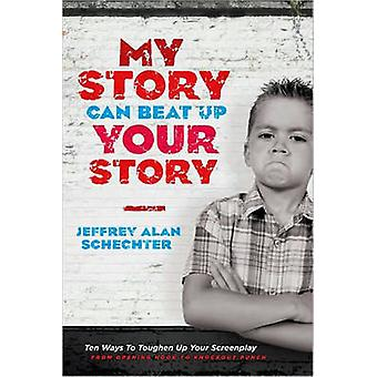 My Story Can Beat Up Your Story - Ten Ways to Toughen Up Your Screenpl