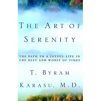 The Art of Serenity The Path to a Joyful Life in the Best and Worst of Times by Karasu & Toksoz Byram