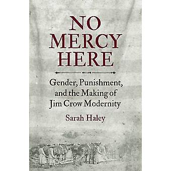 No Mercy Here Gender Punishment and the Making of Jim Crow Modernity por Sarah Haley