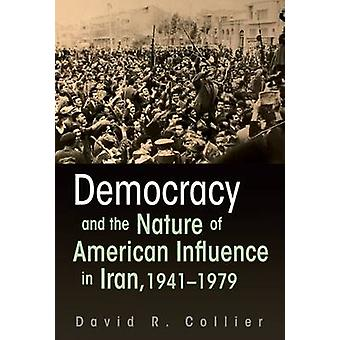 Democracy and the Nature of American Influence in Iran 19411979 by Collier & David R