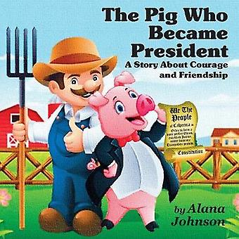 The Pig Who Became President A Story About Courage and Friendship by Johnson & Alana