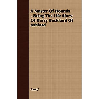A Master Of Hounds  Being The Life Story Of Harry Buckland Of Ashford by Anon