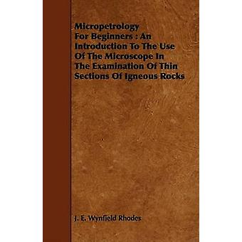 Micropetrology for Beginners An Introduction to the Use of the Microscope in the Examination of Thin Sections of Igneous Rocks by Rhodes & J. E. Wynfield