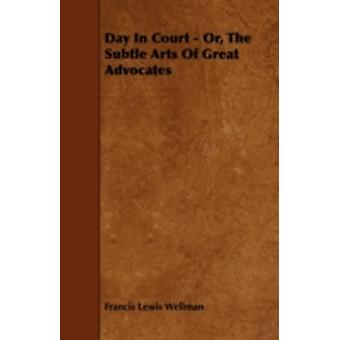 Day In Court  Or The Subtle Arts Of Great Advocates by Wellman & Francis Lewis
