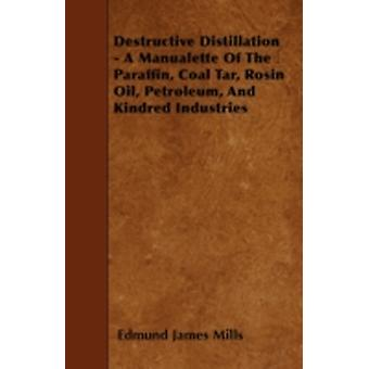Destructive Distillation  A Manualette Of The Paraffin Coal Tar Rosin Oil Petroleum And Kindred Industries by Mills & Edmund James