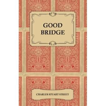 Good Bridge  A Classification and Analysis of the Best Plays as Played ToDay by the Best Players by Street & Charles Stuart