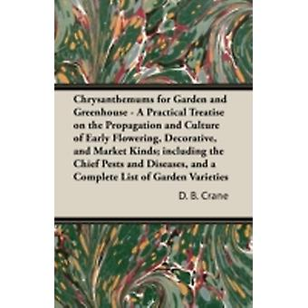 Chrysanthemums for Garden and Greenhouse  A Practical Treatise on the Propagation and Culture of Early Flowering Decorative and Market Kinds including the Chief Pests and Diseases and a Complete by Crane & D. B.