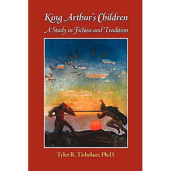 King Arthurs Children A Study in Fiction and Tradition by Tichelaar & Tyler R.
