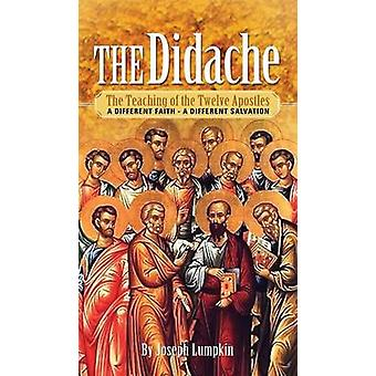 The Didache The Teaching of the Twelve Apostles  A Different Faith  A Different Salvation by Lumpkin & Joseph B.