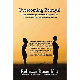 Overcoming Betrayal The Breakthrough Therapeutic Approach  A Couples Guide to Healing from Both Perspectives by Rosenblat & Rebecca