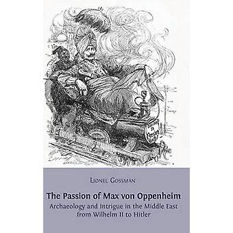 The Passion of Max von Oppenheim Archaeology and Intrigue in the Middle East from Wilhelm II to Hitler by Gossman & Lionel