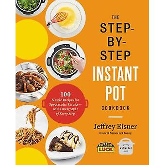 The Step-by-Step Instant Pot Cookbook - 100 Simple Recipes for Spectac