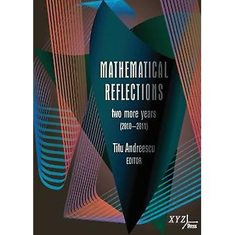Mathematical Reflections - Two More Years (2010-2011) by Titu Andreesc