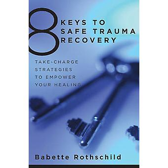 8 Keys to Safe Trauma Recovery - Take-Charge Strategies to Empower Your Healing