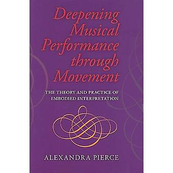Deepening Musical Performance Through Movement The Theory and Practice of Embodied Interpretation by Roger Pierce