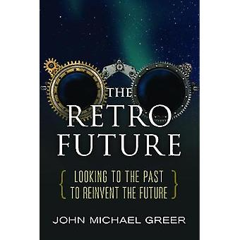The Retro Future  Looking to the Past to Reinvent the Future by John Michael Greer