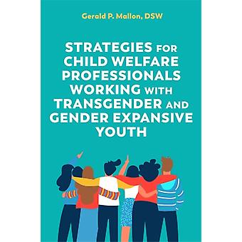 Strategies for Child Welfare Professionals Working with Transgender and Gender Expansive Youth by Gerald Mallon