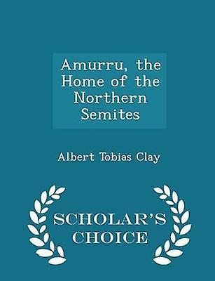 Amurru the Home of the Northern Semites  Scholars Choice Edition by Clay & Albert Tobias