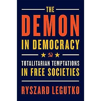 Demon in Democracy - Totalitarian Temptations in Free Societies by Dem