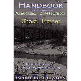 Handbook For the Amateur Paranormal Investigator or Ghost Hunter by Parsons & Brian D.