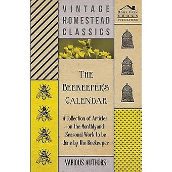 The Beekeepers Calendar  A Collection of Articles on the Monthly and Seasonal Work to Be Done by the Beekeeper by Various