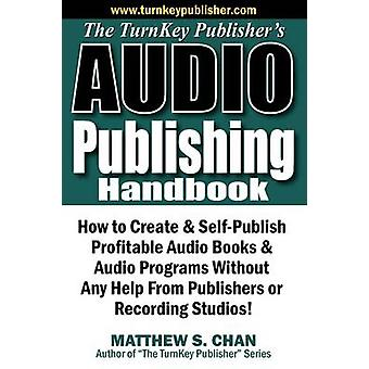 The TurnKey Publishers Audio Publishing Handbook How to Create  SelfPublish Profitable Audio Books  Audio Programs Without Any Help From Publishers or Recording Studios by Chan & Matthew S.