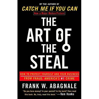 The Art of the Steal  How to Protect Yourself and Your Business from Fraud Americas 1 Crime by Frank W Abagnale