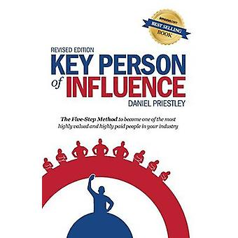 Key Person of Influence Revised Edition The FiveStep Method to Become One of the Most Highly Valued and Highly Paid People in Your Industry by Priestley & Daniel