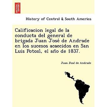 Calificacion legal de la conducta del general de brigada Juan Jose de Andrade en los sucesos acaecidos en San Luis Potosi el ano de 1837. by Andrade & Juan Jos de