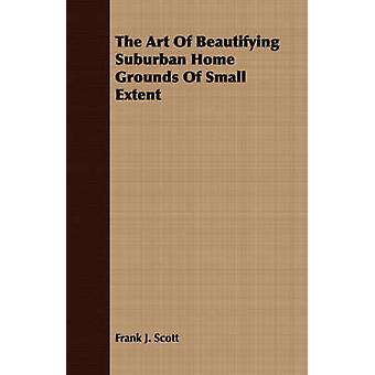 The Art Of Beautifying Suburban Home Grounds Of Small Extent by Scott & Frank J.