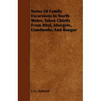 Notes of Family Excursions in North Wales Taken Chiefly from Rhyl Abergele Llandundo and Bangor by Halliwell & J. O.