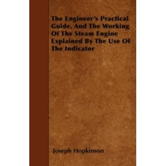 The Engineers Practical Guide And The Working Of The Steam Engine Explained By The Use Of The Indicator by Hopkinson & Joseph