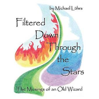 Filtered Down Through the Stars The Musings of an Old Wizard by Luhrs & Michael