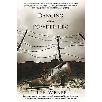 Dancing on a Powder Keg The Intimate Voice of a Young Mother and Author Her Letters Composed in the Lengthening Shadow of the Third Reich Her Poems from the Theresienstadt Ghetto. by Weber & Ilse