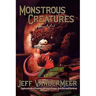 Monstrous Creatures Explorations of Fantasy Through Essays Articles and Reviews by VanderMeer & Jeff