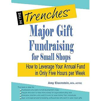 Major Gift Fundraising for Small Shops How to Leverage Your Annual Fund in Only Five Hours Per Week by Eisenstein & Amy