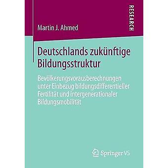 Deutschlands zuknftige Bildungsstruktur  Bevlkerungsvorausberechnungen unter Einbezug bildungsdifferentieller Fertilitt und intergenerationaler Bildungsmobilitt by Ahmed & Martin J.
