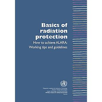 Basics of Radiation Protection How to Achieve ALARA Working Tips and Guidelines by Munro & Leonie