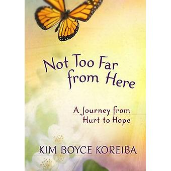 Not Too Far from Here - A Journey from Hurt to Hope by Kim Boyce Korei